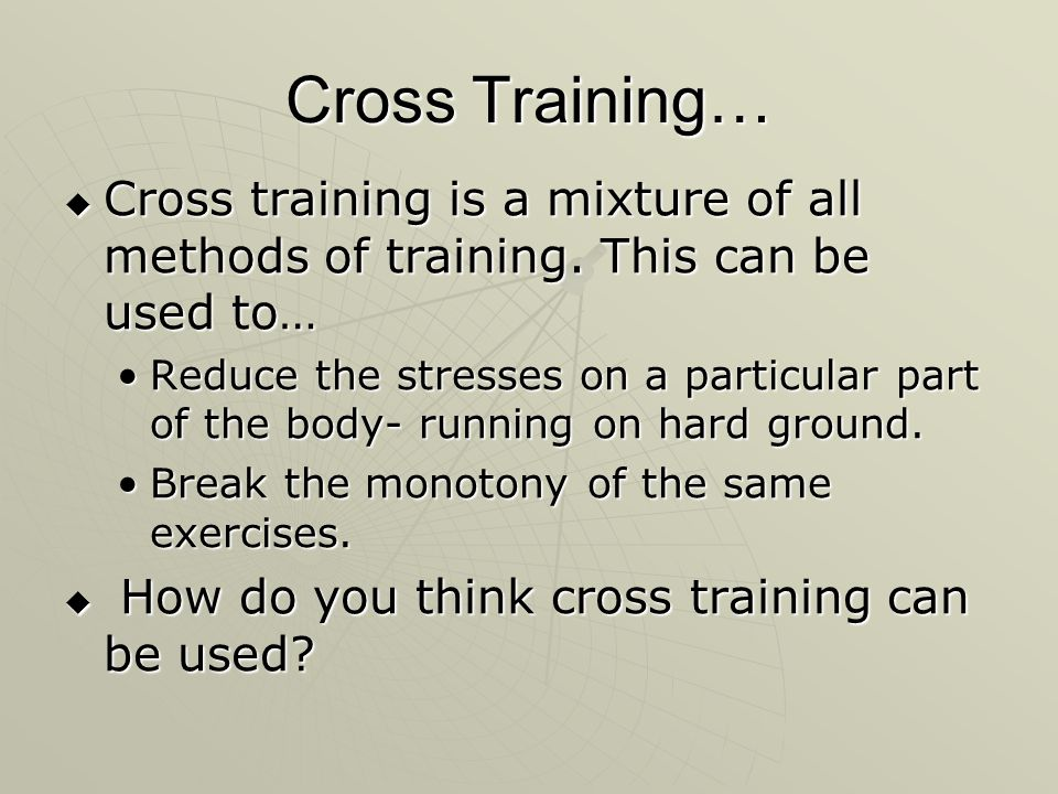Cross Training… Cross training is a mixture of all methods of training. This can be used to…