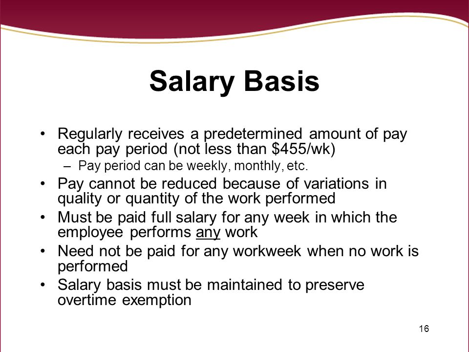 Salary Basis Regularly receives a predetermined amount of pay each pay period (not less than $455/wk)