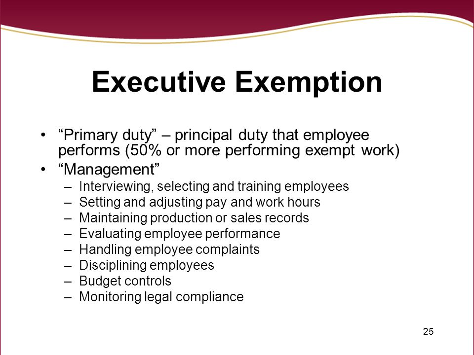 Executive Exemption Primary duty – principal duty that employee performs (50% or more performing exempt work)