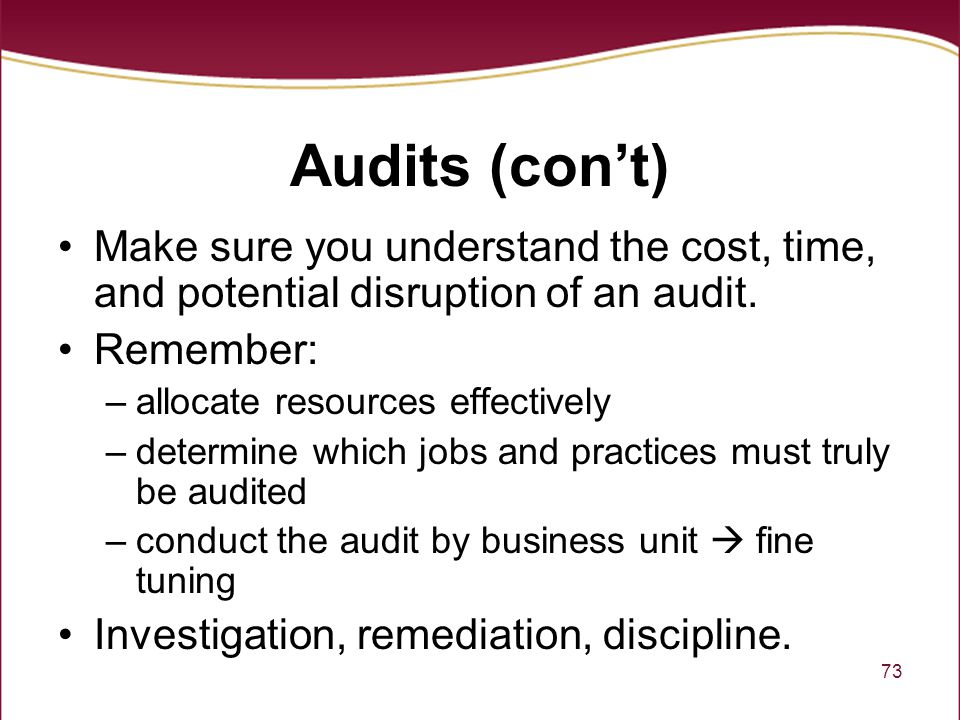 Audits (con't) Make sure you understand the cost, time, and potential disruption of an audit. Remember: