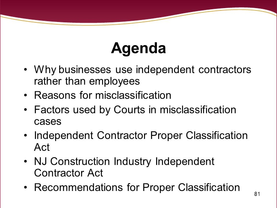 Agenda Why businesses use independent contractors rather than employees. Reasons for misclassification.