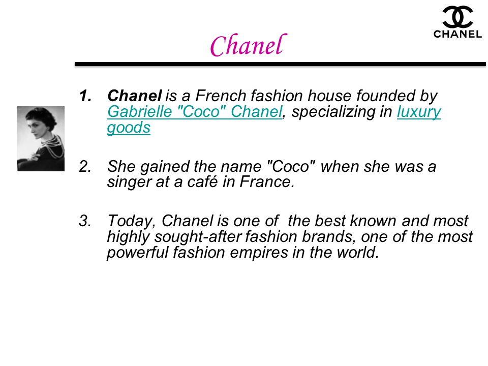 Chanel Chanel is a French fashion house founded by Gabrielle Coco Chanel, specializing in luxury goods.