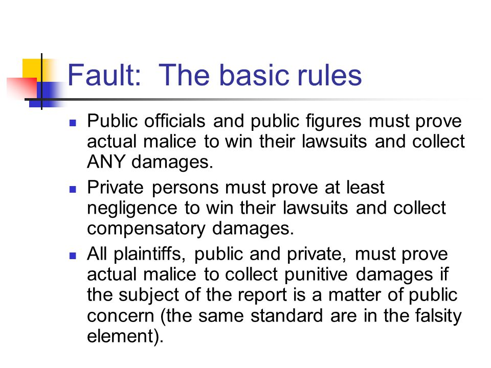 Fault: The basic rules Public officials and public figures must prove actual malice to win their lawsuits and collect ANY damages.