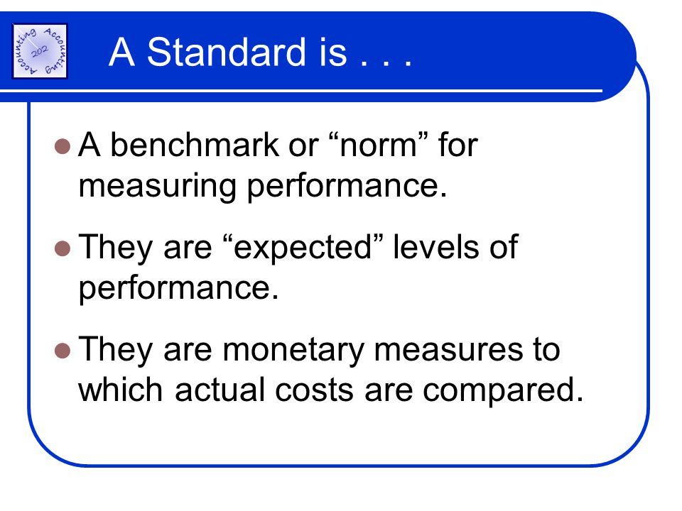 A Standard is . . . A benchmark or norm for measuring performance.