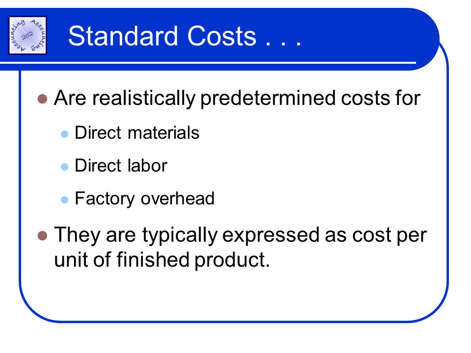 Standard Costs . . . Are realistically predetermined costs for