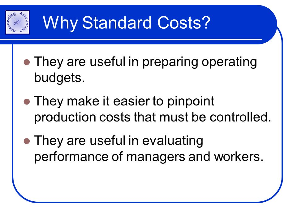 Why Standard Costs They are useful in preparing operating budgets.