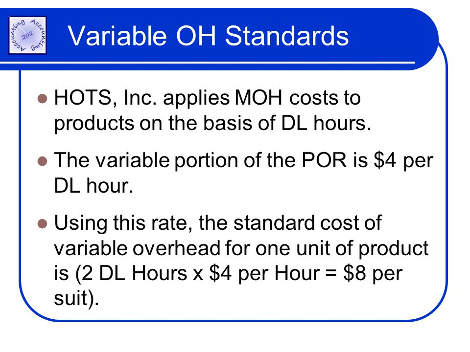 Variable OH Standards HOTS, Inc. applies MOH costs to products on the basis of DL hours. The variable portion of the POR is $4 per DL hour.
