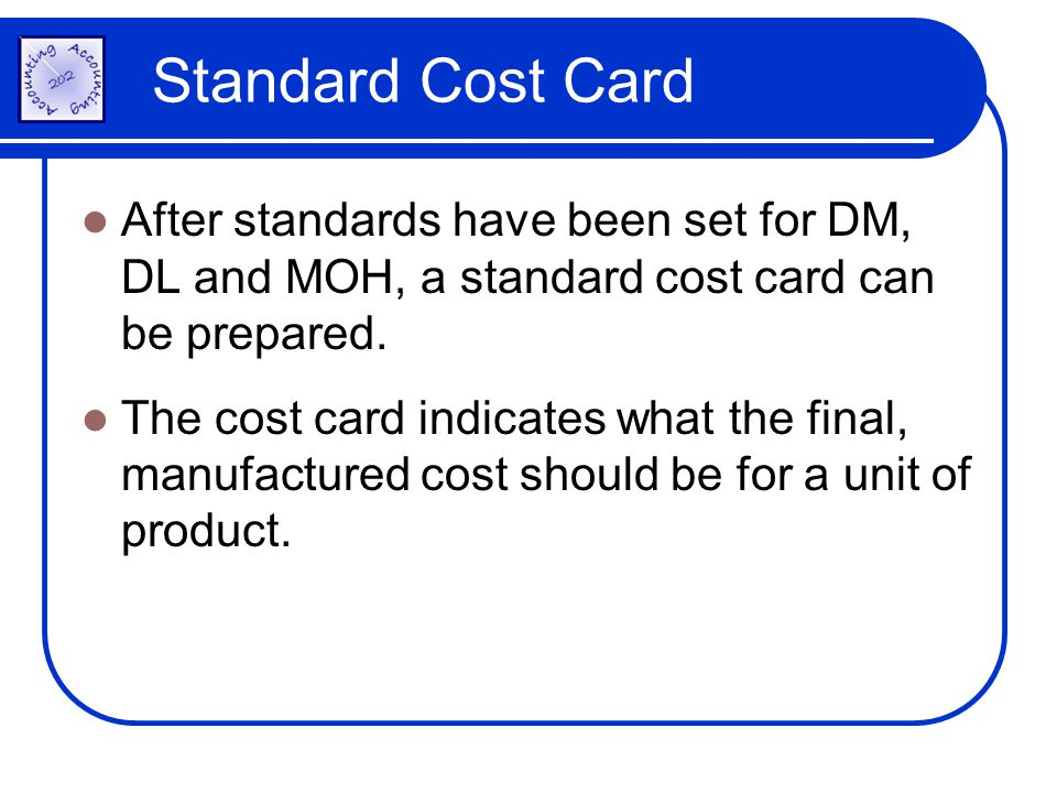 Standard Cost Card After standards have been set for DM, DL and MOH, a standard cost card can be prepared.