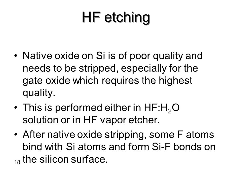 HF etching Native oxide on Si is of poor quality and needs to be stripped, especially for the gate oxide which requires the highest quality.