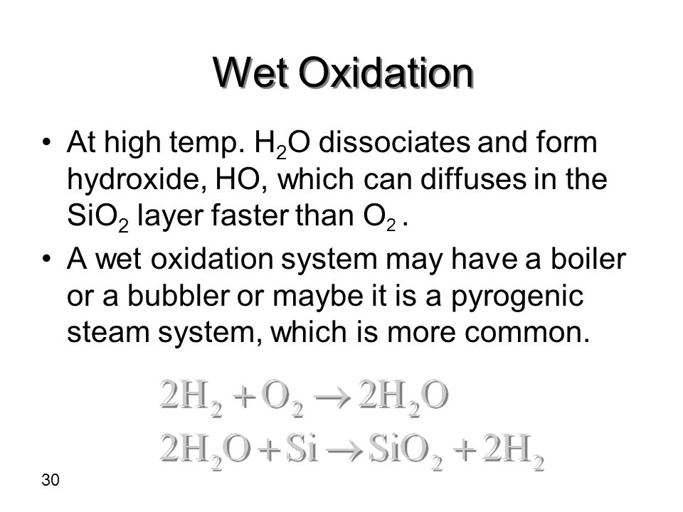 Wet Oxidation At high temp. H2O dissociates and form hydroxide, HO, which can diffuses in the SiO2 layer faster than O2 .