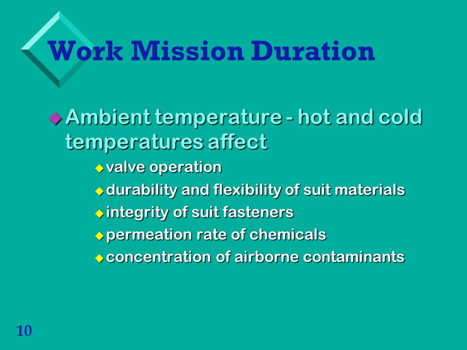 Work Mission Duration Ambient temperature - hot and cold temperatures affect. valve operation. durability and flexibility of suit materials.