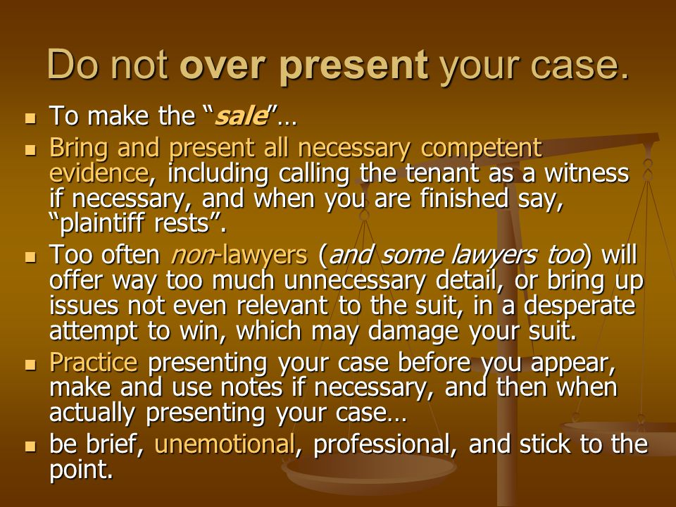 Do not over present your case.