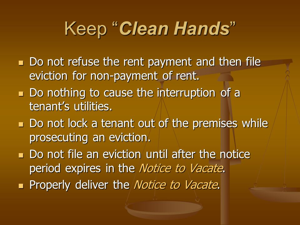 Keep Clean Hands Do not refuse the rent payment and then file eviction for non-payment of rent.