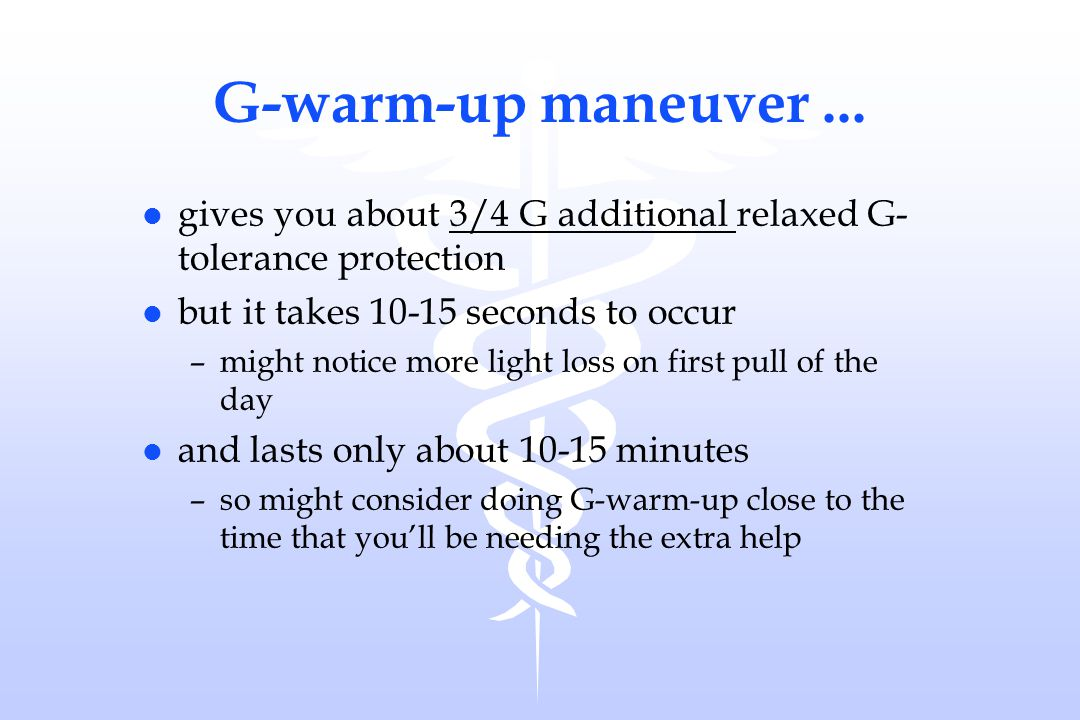 G-warm-up maneuver ... gives you about 3/4 G additional relaxed G- tolerance protection. but it takes 10-15 seconds to occur.