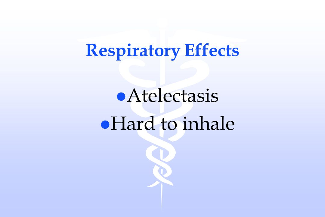 Respiratory Effects Atelectasis Hard to inhale