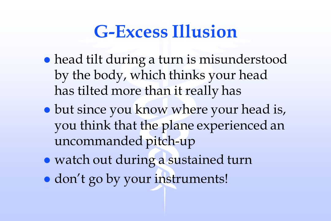 G-Excess Illusion head tilt during a turn is misunderstood by the body, which thinks your head has tilted more than it really has.