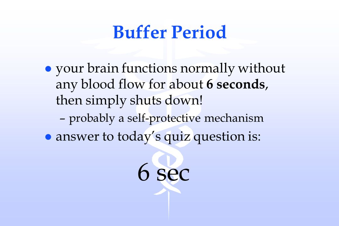 Buffer Period your brain functions normally without any blood flow for about 6 seconds, then simply shuts down!
