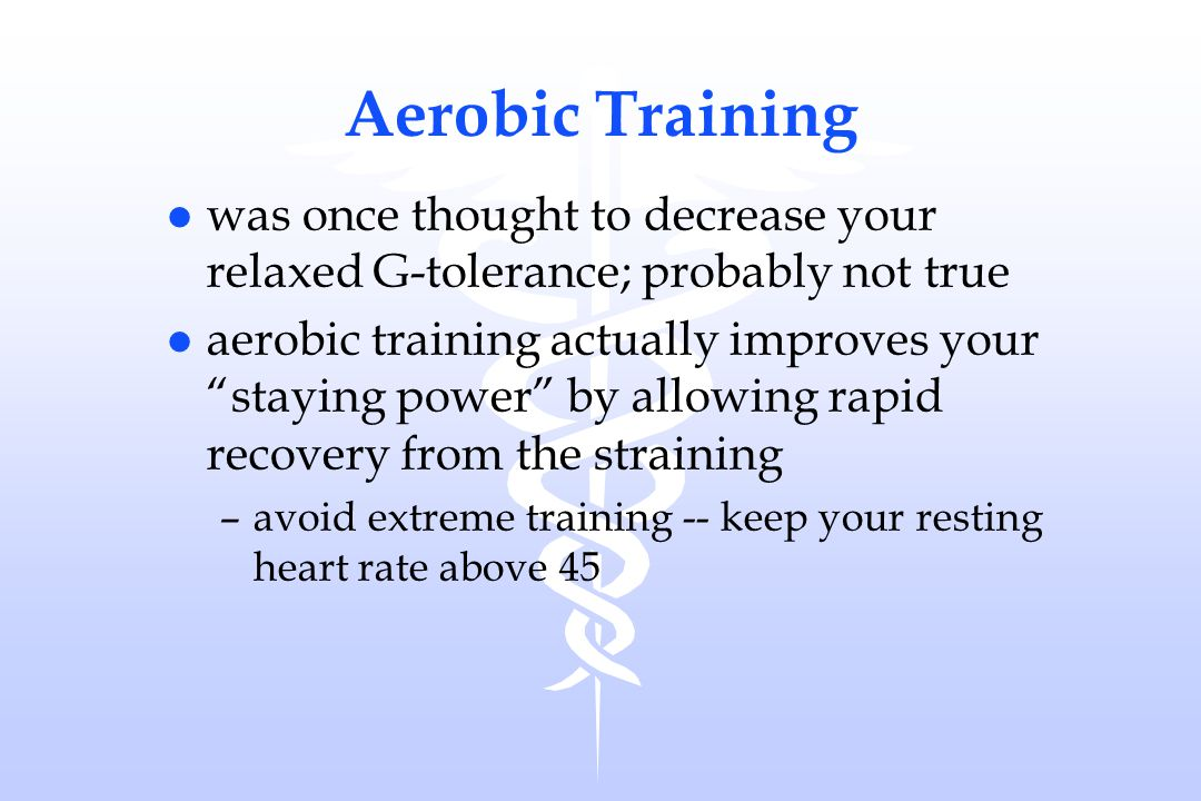 Aerobic Training was once thought to decrease your relaxed G-tolerance; probably not true.