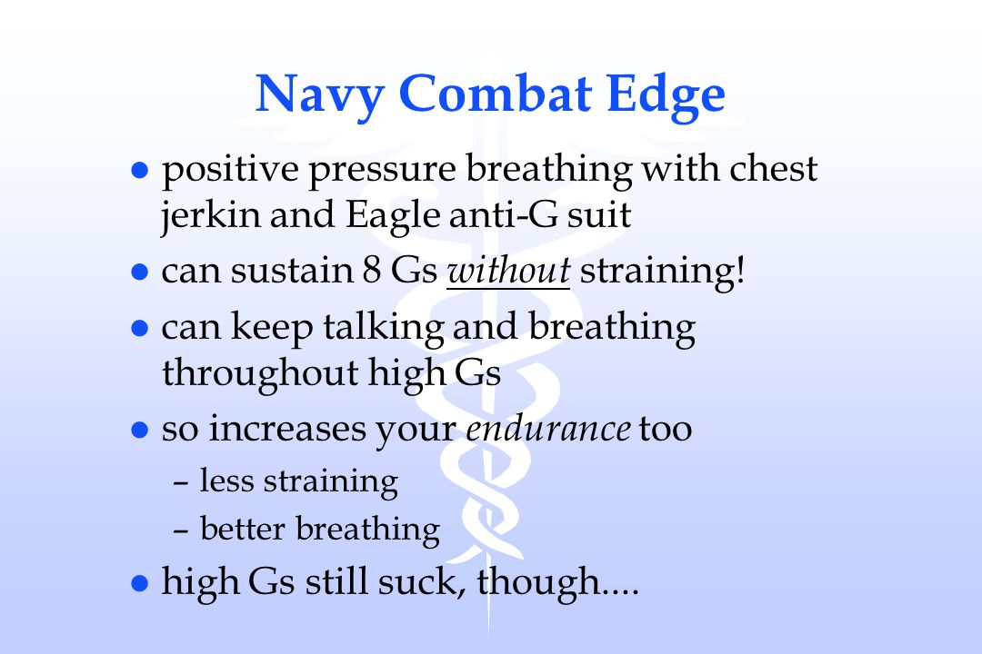 Navy Combat Edge positive pressure breathing with chest jerkin and Eagle anti-G suit. can sustain 8 Gs without straining!
