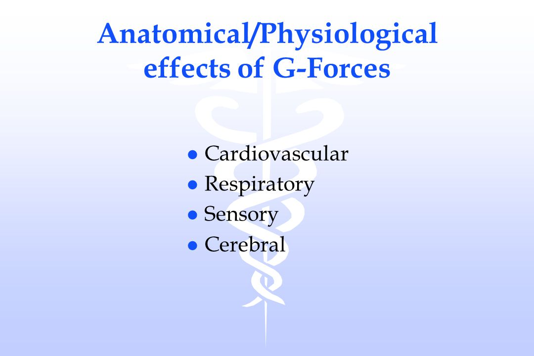 Anatomical/Physiological effects of G-Forces