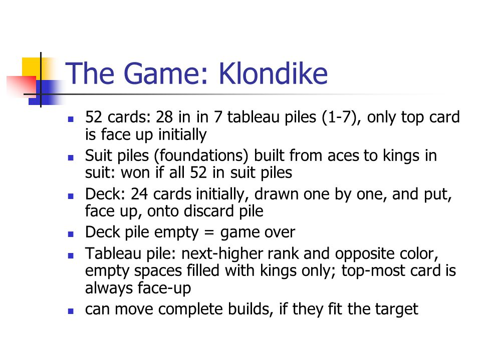 The Game: Klondike 52 cards: 28 in in 7 tableau piles (1-7), only top card is face up initially.