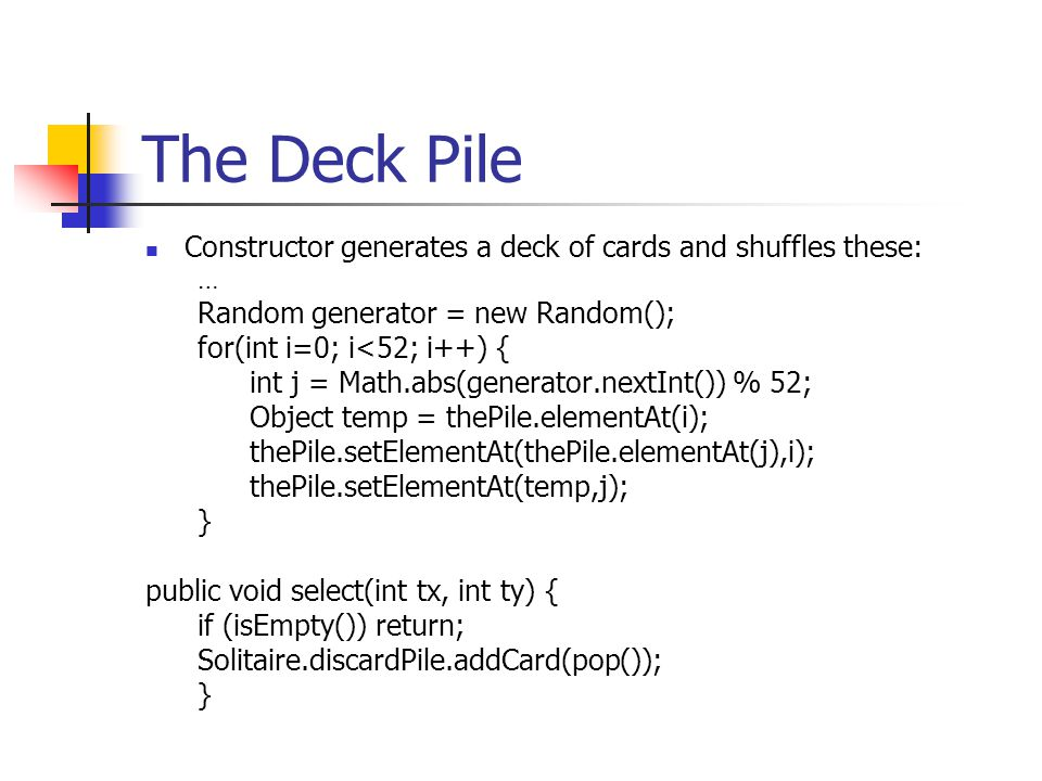 The Deck Pile Constructor generates a deck of cards and shuffles these: … Random generator = new Random();