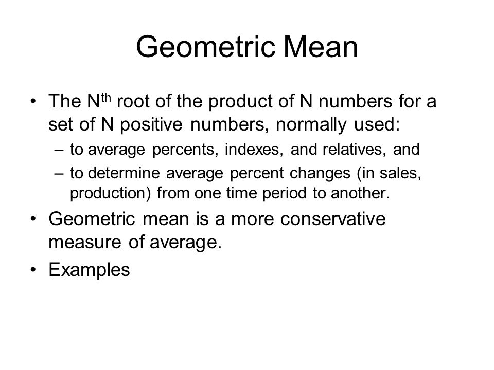 Geometric Mean The Nth root of the product of N numbers for a set of N positive numbers, normally used: