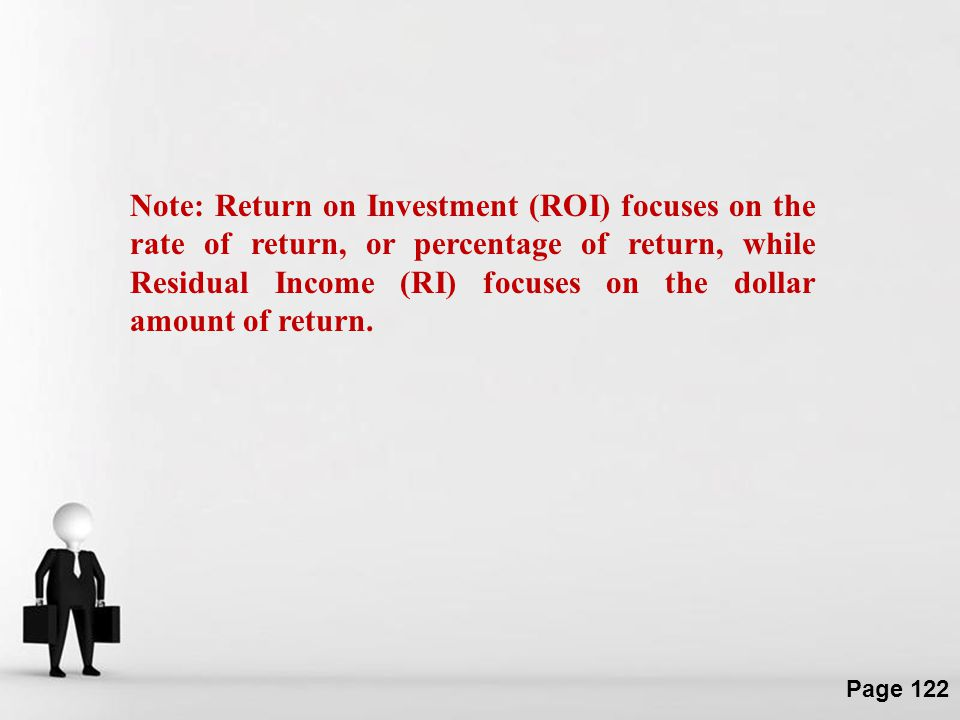 Note: Return on Investment (ROI) focuses on the rate of return, or percentage of return, while Residual Income (RI) focuses on the dollar amount of return.