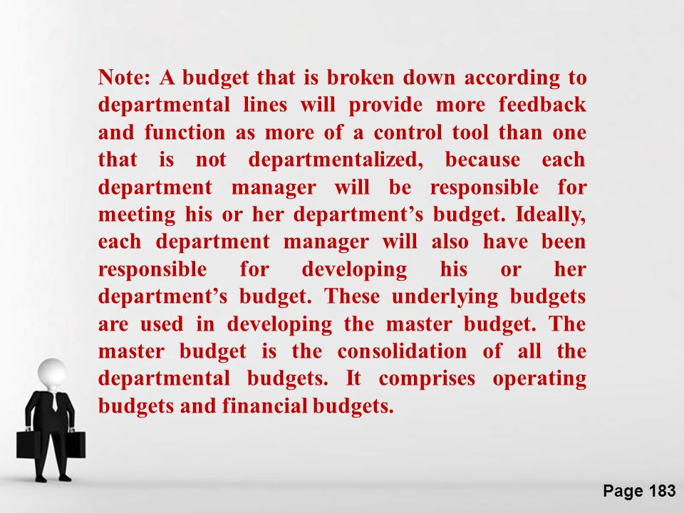 Note: A budget that is broken down according to departmental lines will provide more feedback and function as more of a control tool than one that is not departmentalized, because each department manager will be responsible for meeting his or her department's budget.