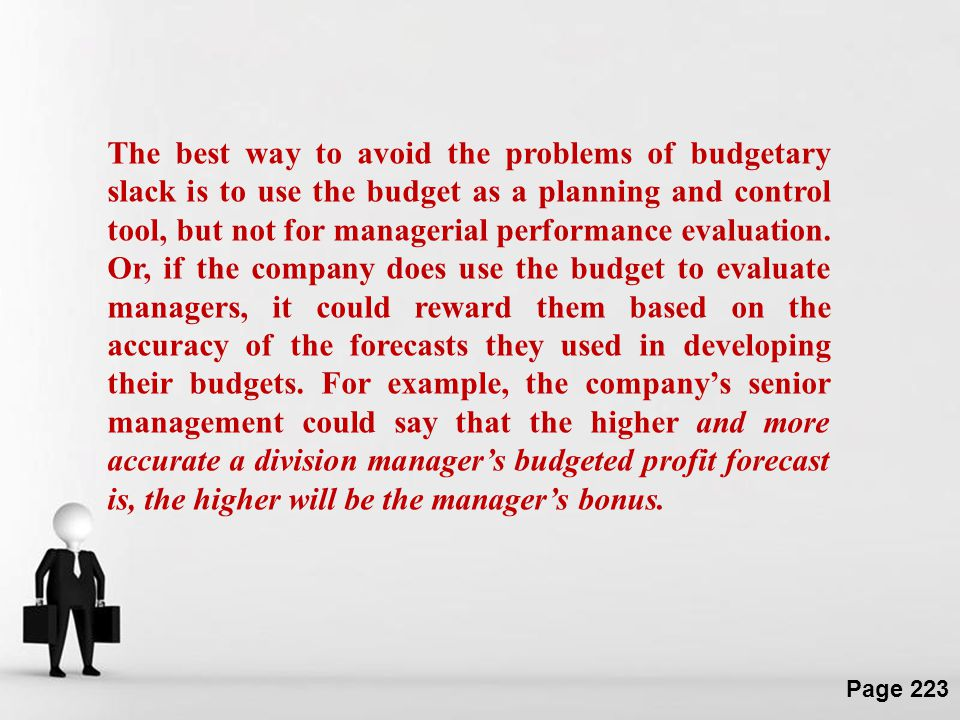 The best way to avoid the problems of budgetary slack is to use the budget as a planning and control tool, but not for managerial performance evaluation.