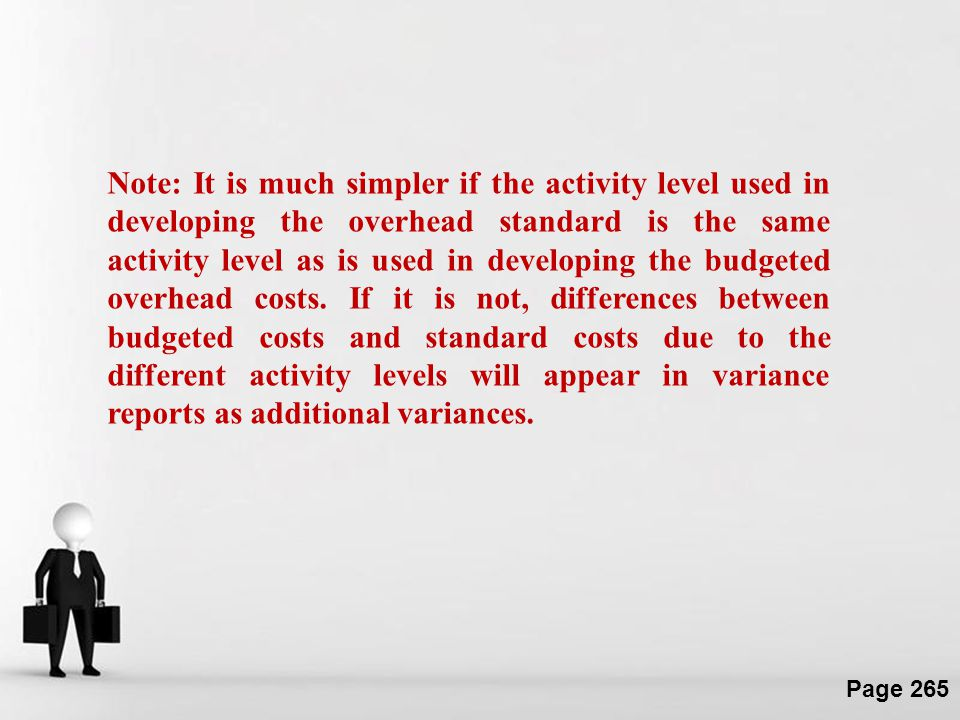 Note: It is much simpler if the activity level used in developing the overhead standard is the same activity level as is used in developing the budgeted overhead costs.