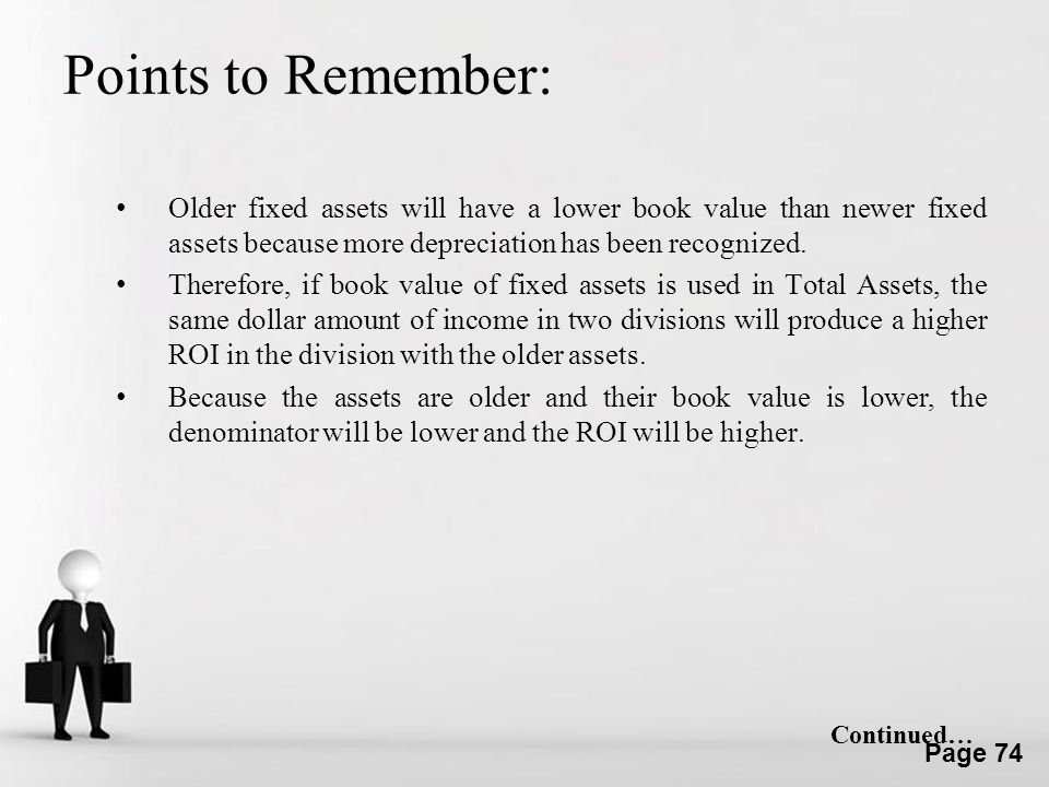 Points to Remember: Older fixed assets will have a lower book value than newer fixed assets because more depreciation has been recognized.