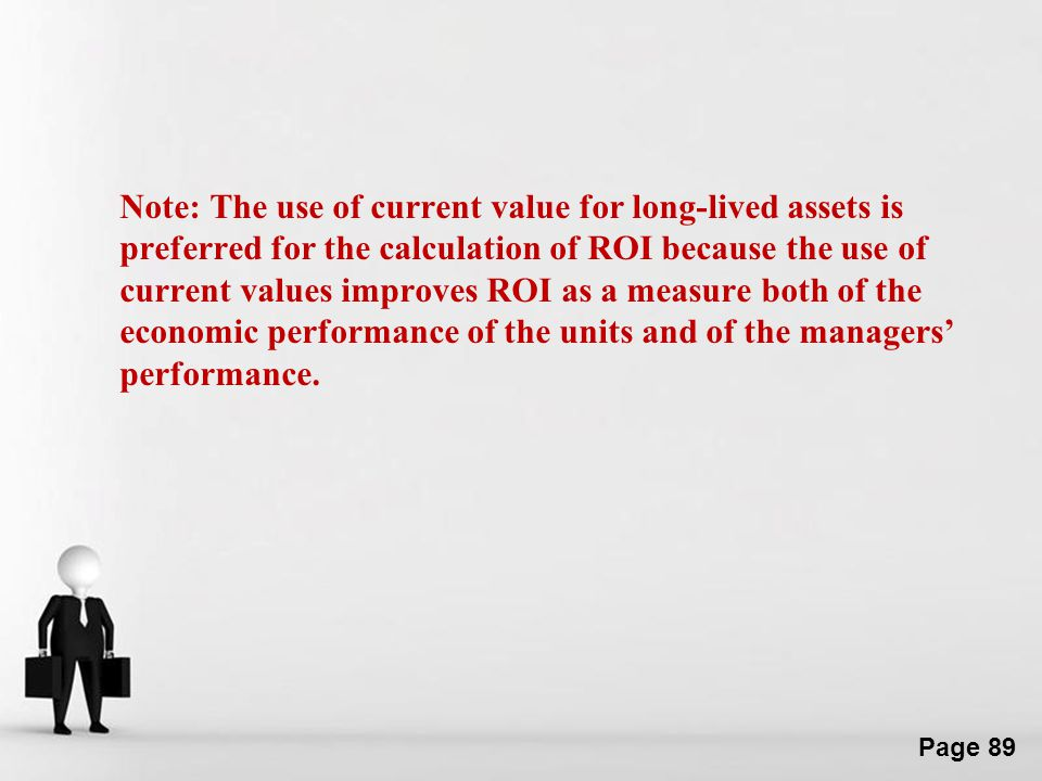 Note: The use of current value for long-lived assets is preferred for the calculation of ROI because the use of current values improves ROI as a measure both of the economic performance of the units and of the managers' performance.