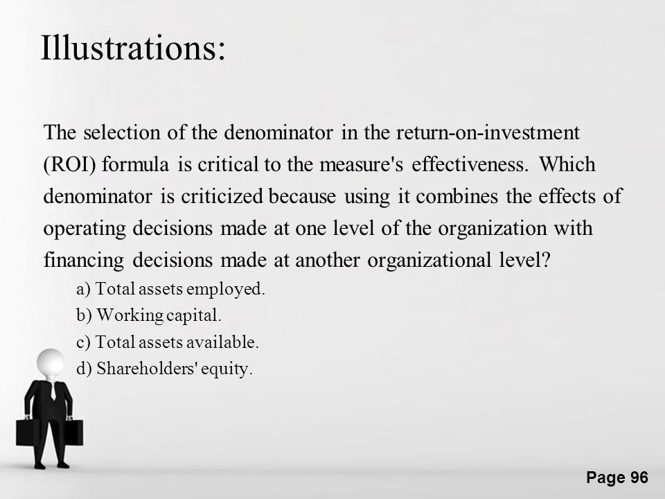 Illustrations: The selection of the denominator in the return-on-investment. (ROI) formula is critical to the measure s effectiveness. Which.