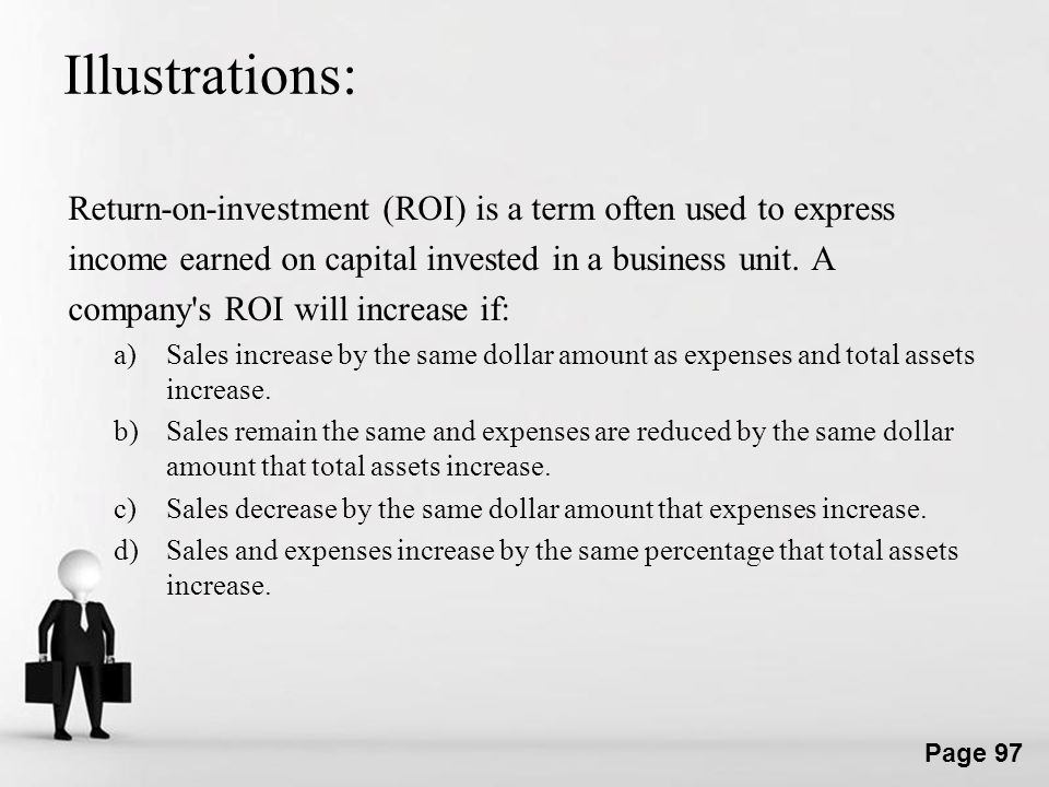 Illustrations: Return-on-investment (ROI) is a term often used to express. income earned on capital invested in a business unit. A.