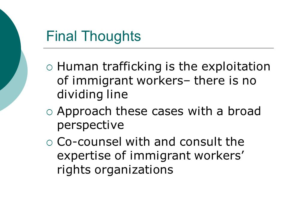 Final Thoughts Human trafficking is the exploitation of immigrant workers– there is no dividing line.