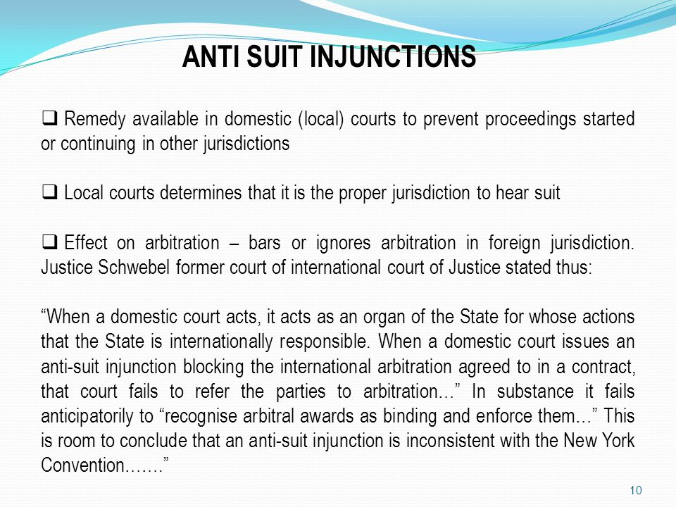 ANTI SUIT INJUNCTIONS Remedy available in domestic (local) courts to prevent proceedings started or continuing in other jurisdictions.