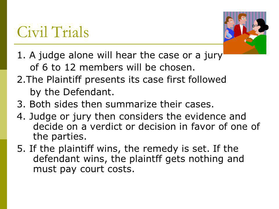 Civil Trials 1. A judge alone will hear the case or a jury