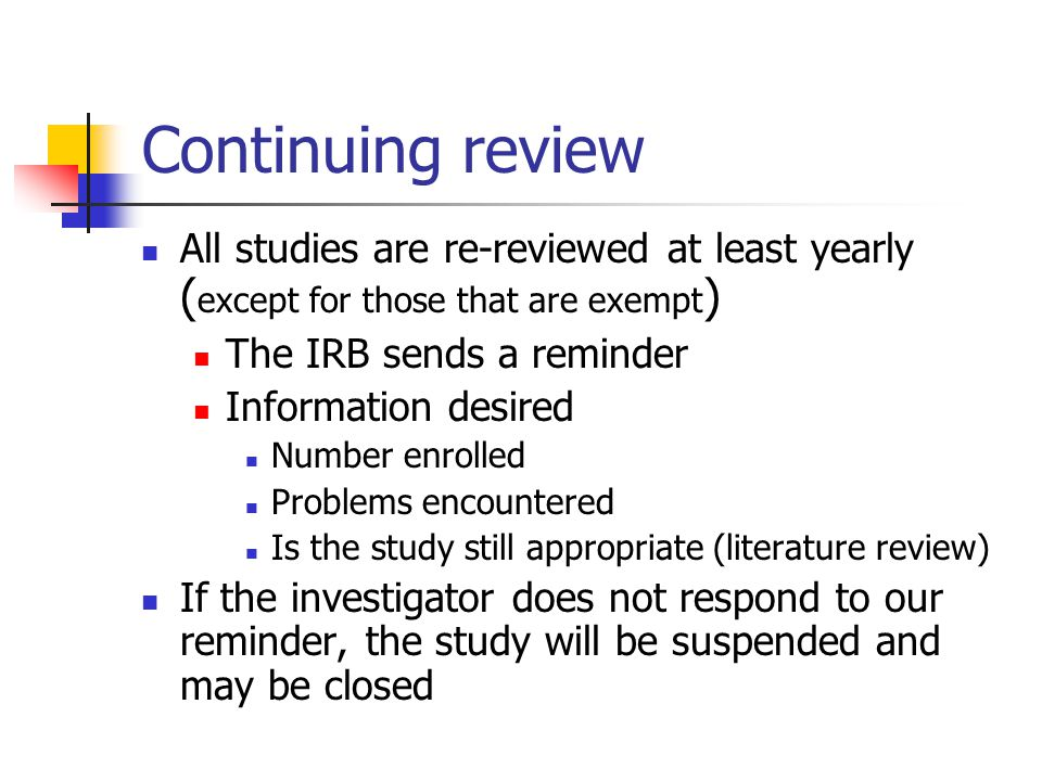 Continuing review All studies are re-reviewed at least yearly (except for those that are exempt) The IRB sends a reminder.