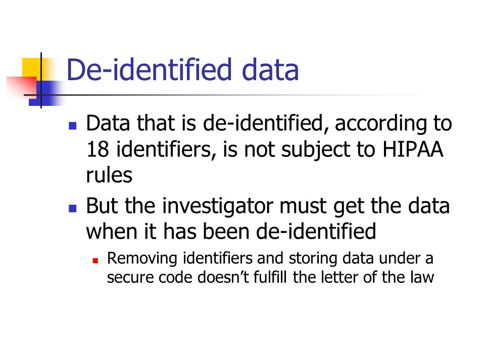 De-identified data Data that is de-identified, according to 18 identifiers, is not subject to HIPAA rules.