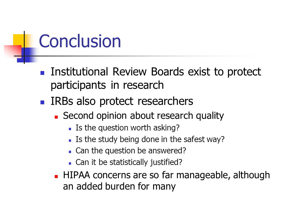 Conclusion Institutional Review Boards exist to protect participants in research. IRBs also protect researchers.