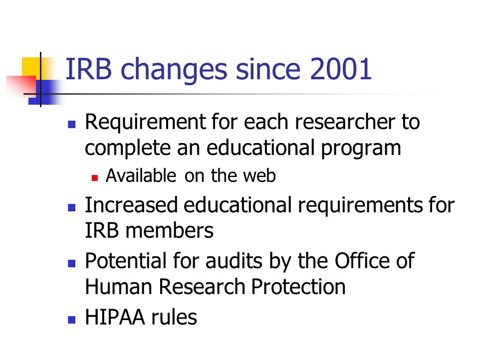 IRB changes since 2001 Requirement for each researcher to complete an educational program. Available on the web.