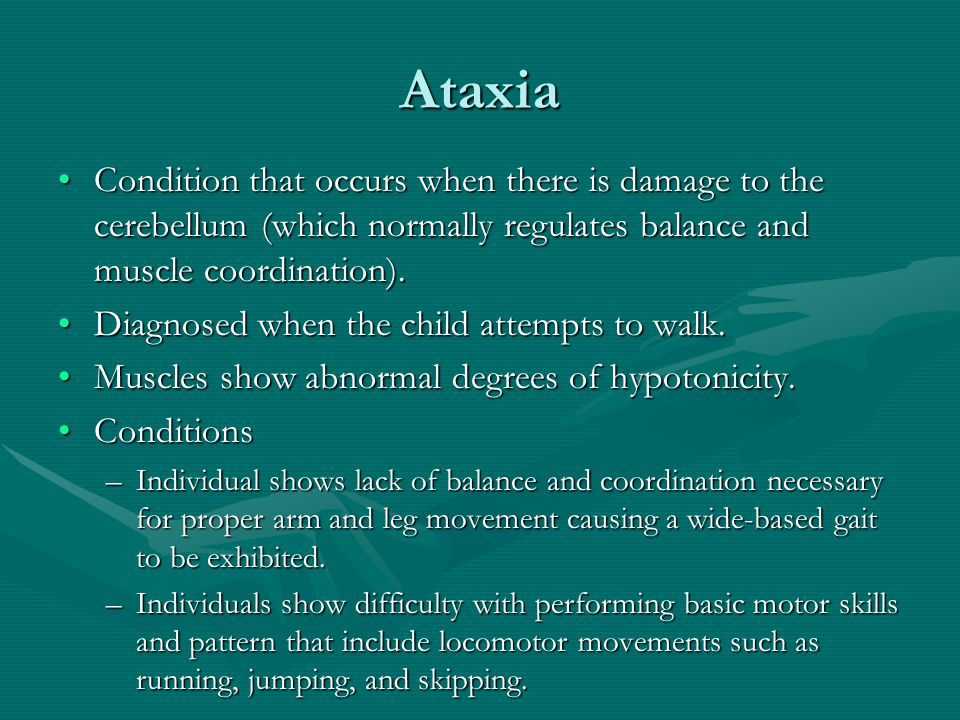 Ataxia Condition that occurs when there is damage to the cerebellum (which normally regulates balance and muscle coordination).