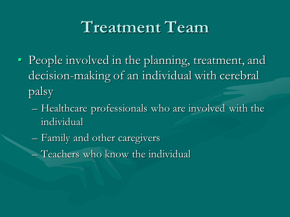 Treatment Team People involved in the planning, treatment, and decision-making of an individual with cerebral palsy.