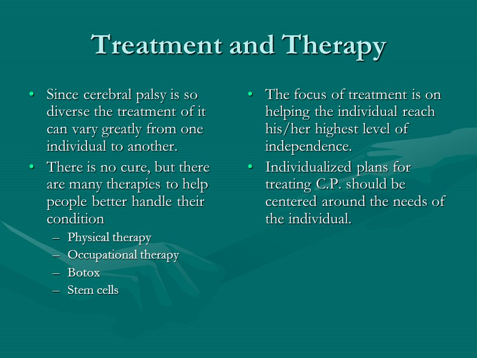 Treatment and Therapy Since cerebral palsy is so diverse the treatment of it can vary greatly from one individual to another.