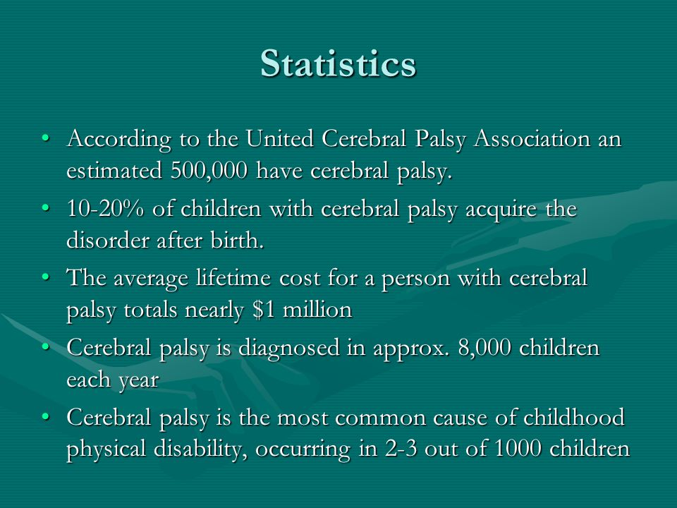Statistics According to the United Cerebral Palsy Association an estimated 500,000 have cerebral palsy.