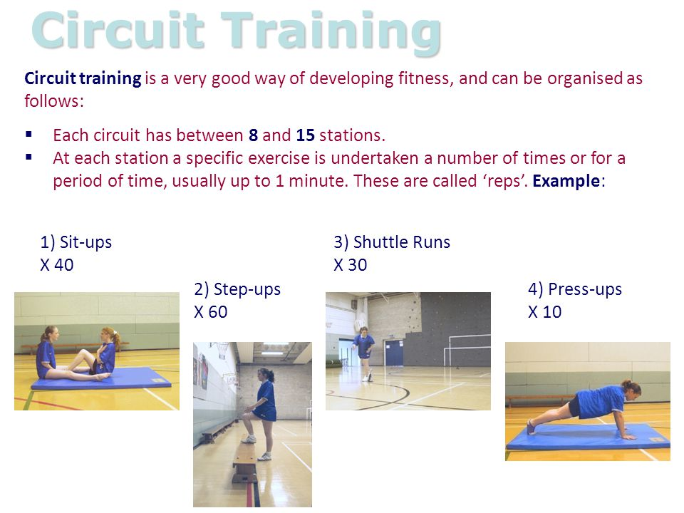 Circuit Training Circuit training is a very good way of developing fitness, and can be organised as follows: