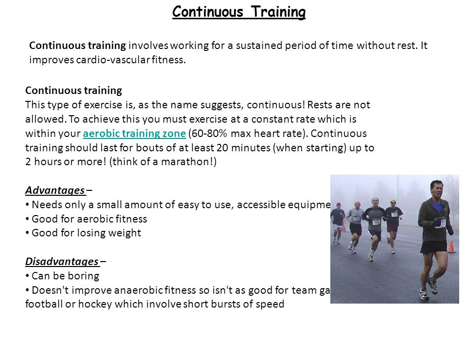 Continuous Training Continuous training involves working for a sustained period of time without rest. It improves cardio-vascular fitness.