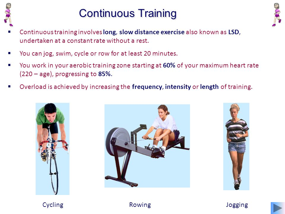 Continuous Training Continuous training involves long, slow distance exercise also known as LSD, undertaken at a constant rate without a rest.