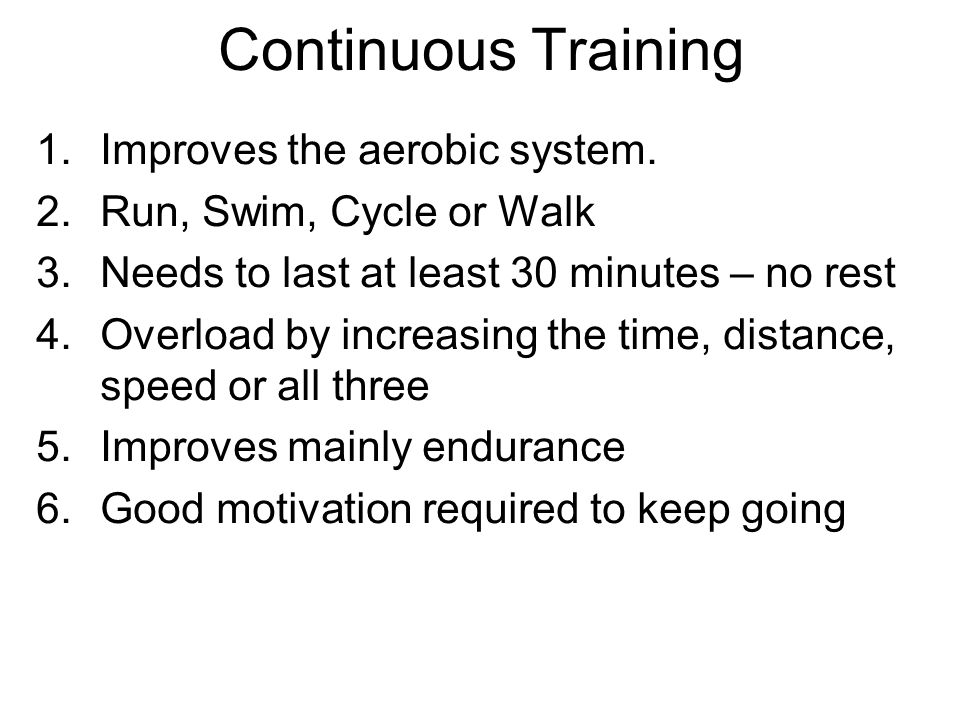 Continuous Training Improves the aerobic system.